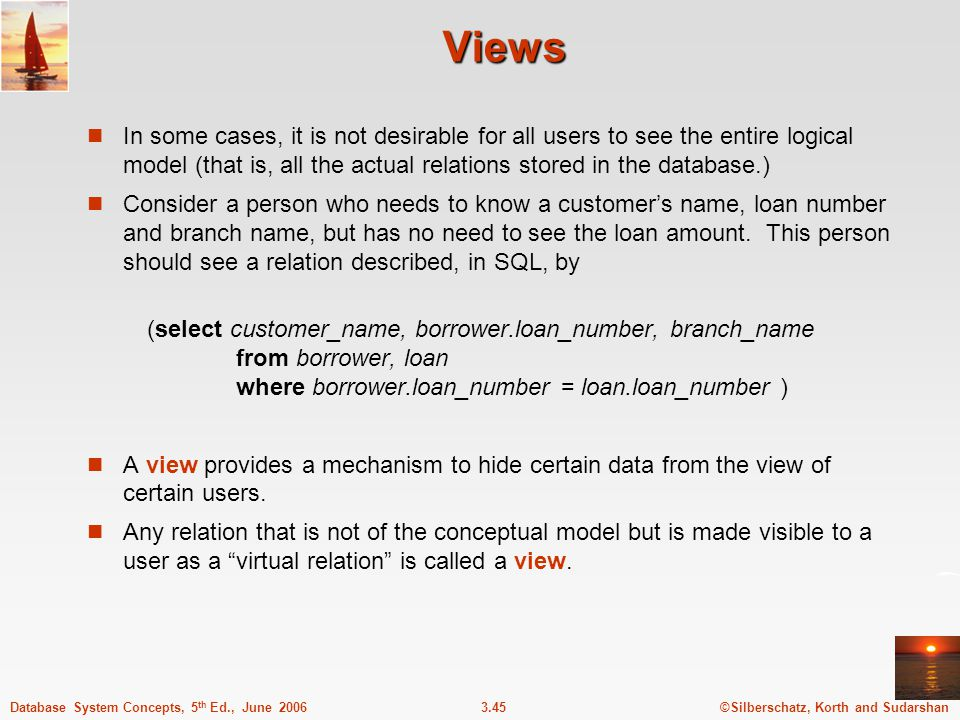Views In some cases, it is not desirable for all users to see the entire logical model (that is, all the actual relations stored in the database.)
