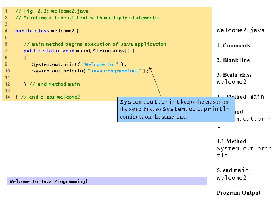 1 // Fig. 2.3: Welcome2.java 2 // Printing a line of text with multiple statements. 3. 4 public class Welcome2 {