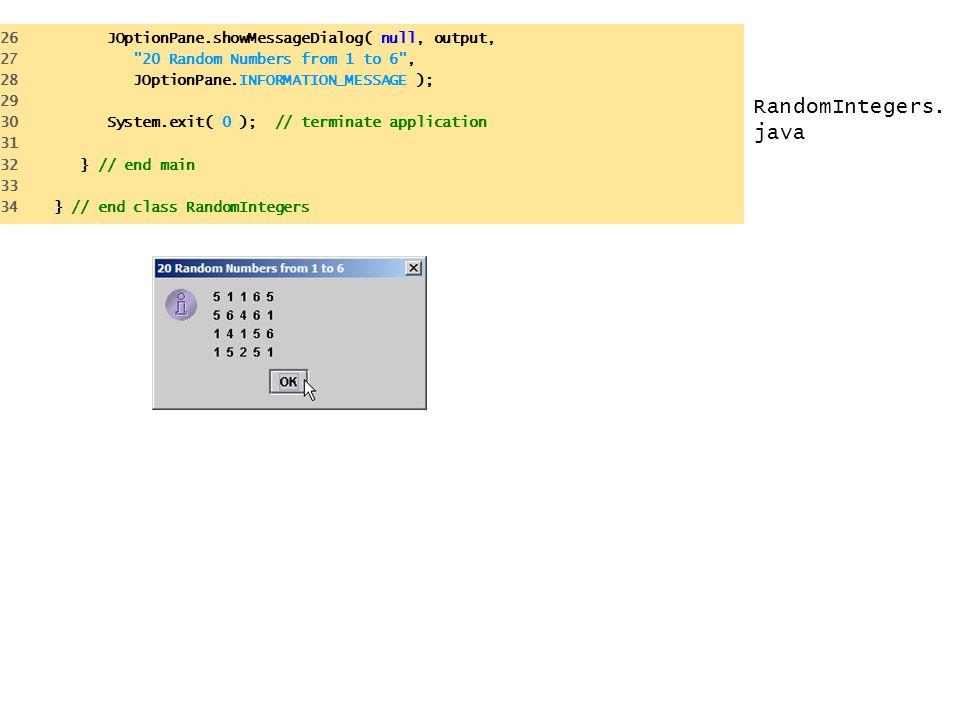 RandomIntegers.java 26 JOptionPane.showMessageDialog( null, output,