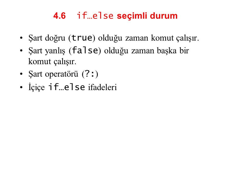 4.6 if…else seçimli durum Şart doğru (true) olduğu zaman komut çalışır. Şart yanlış (false) olduğu zaman başka bir komut çalışır.