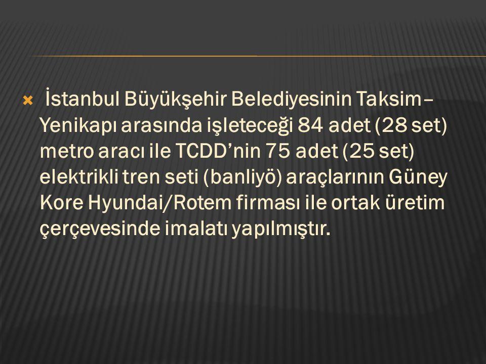 İstanbul Büyükşehir Belediyesinin Taksim–Yenikapı arasında işleteceği 84 adet (28 set) metro aracı ile TCDD'nin 75 adet (25 set) elektrikli tren seti (banliyö) araçlarının Güney Kore Hyundai/Rotem firması ile ortak üretim çerçevesinde imalatı yapılmıştır.