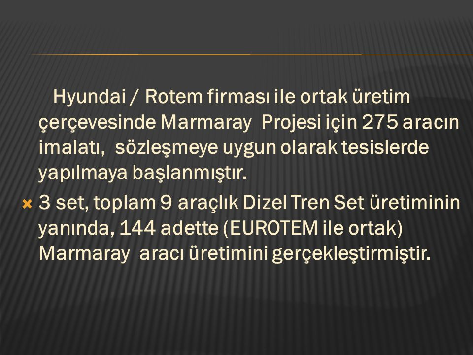 Hyundai / Rotem firması ile ortak üretim çerçevesinde Marmaray Projesi için 275 aracın imalatı, sözleşmeye uygun olarak tesislerde yapılmaya başlanmıştır.