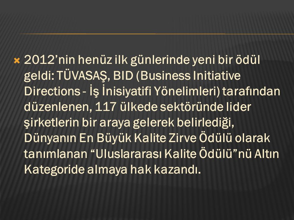 2012'nin henüz ilk günlerinde yeni bir ödül geldi: TÜVASAŞ, BID (Business Initiative Directions - İş İnisiyatifi Yönelimleri) tarafından düzenlenen, 117 ülkede sektöründe lider şirketlerin bir araya gelerek belirlediği, Dünyanın En Büyük Kalite Zirve Ödülü olarak tanımlanan Uluslararası Kalite Ödülü nü Altın Kategoride almaya hak kazandı.