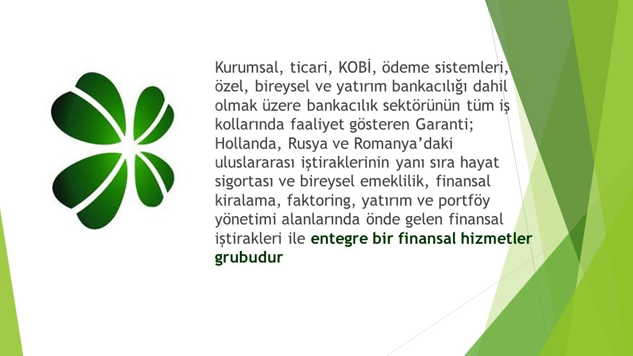 Kurumsal, ticari, KOBİ, ödeme sistemleri, özel, bireysel ve yatırım bankacılığı dahil olmak üzere bankacılık sektörünün tüm iş kollarında faaliyet gösteren Garanti; Hollanda, Rusya ve Romanya'daki uluslararası iştiraklerinin yanı sıra hayat sigortası ve bireysel emeklilik, finansal kiralama, faktoring, yatırım ve portföy yönetimi alanlarında önde gelen finansal iştirakleri ile entegre bir finansal hizmetler grubudur