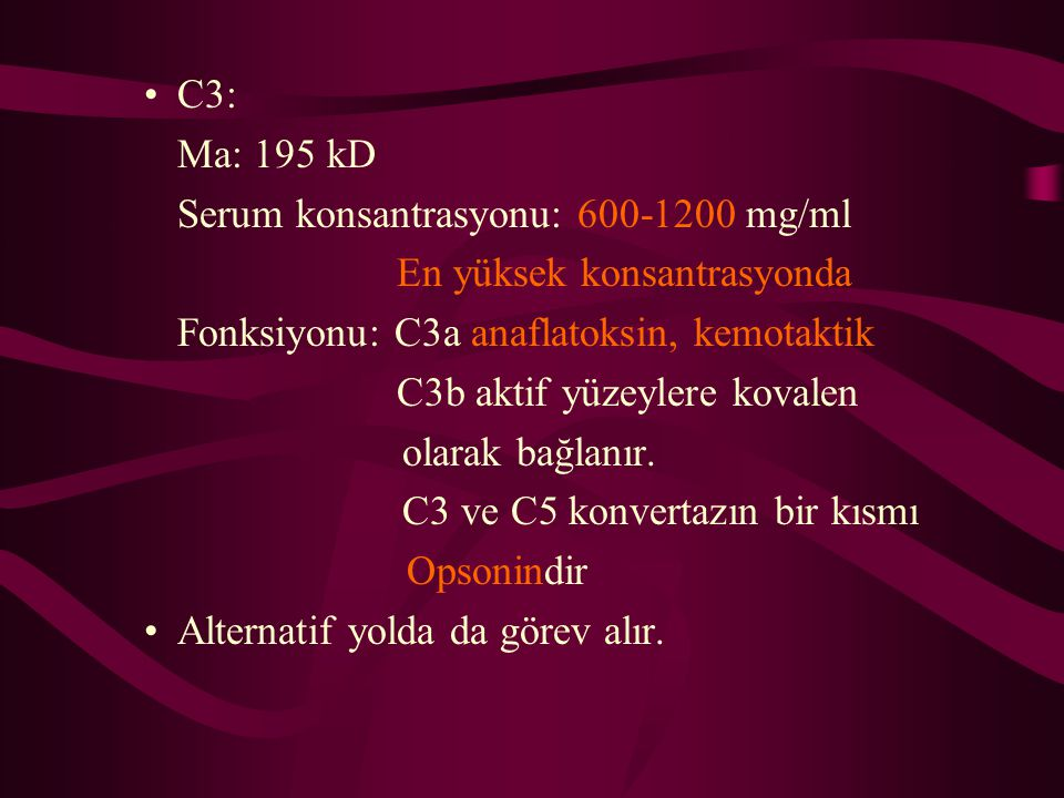 C3: Ma: 195 kD. Serum konsantrasyonu: 600-1200 mg/ml. En yüksek konsantrasyonda. Fonksiyonu: C3a anaflatoksin, kemotaktik.