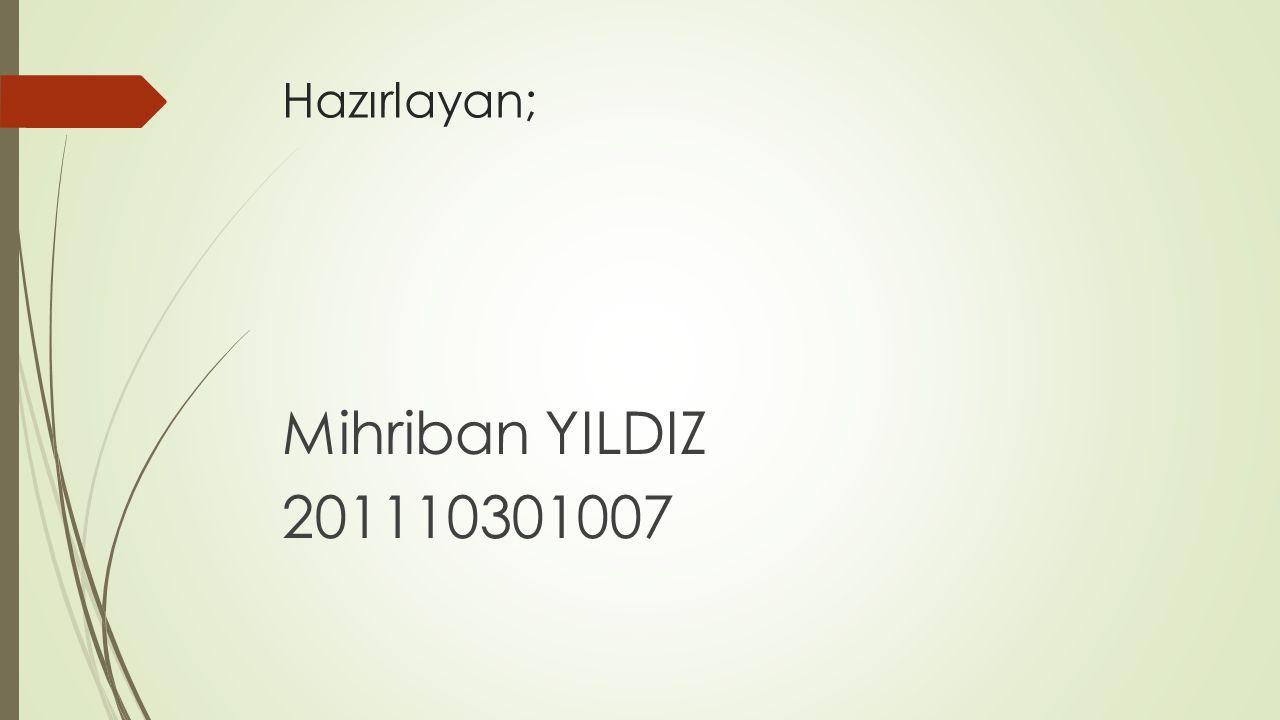 Hazırlayan; Mihriban YILDIZ 201110301007