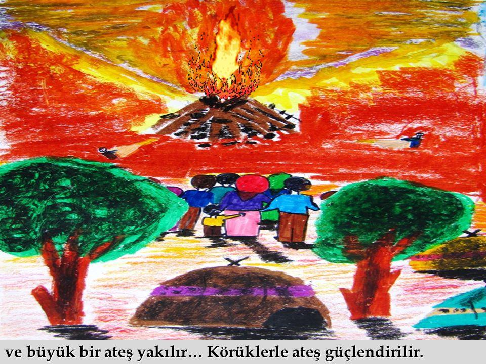 ve büyük bir ateş yakılır… Körüklerle ateş güçlendirilir.