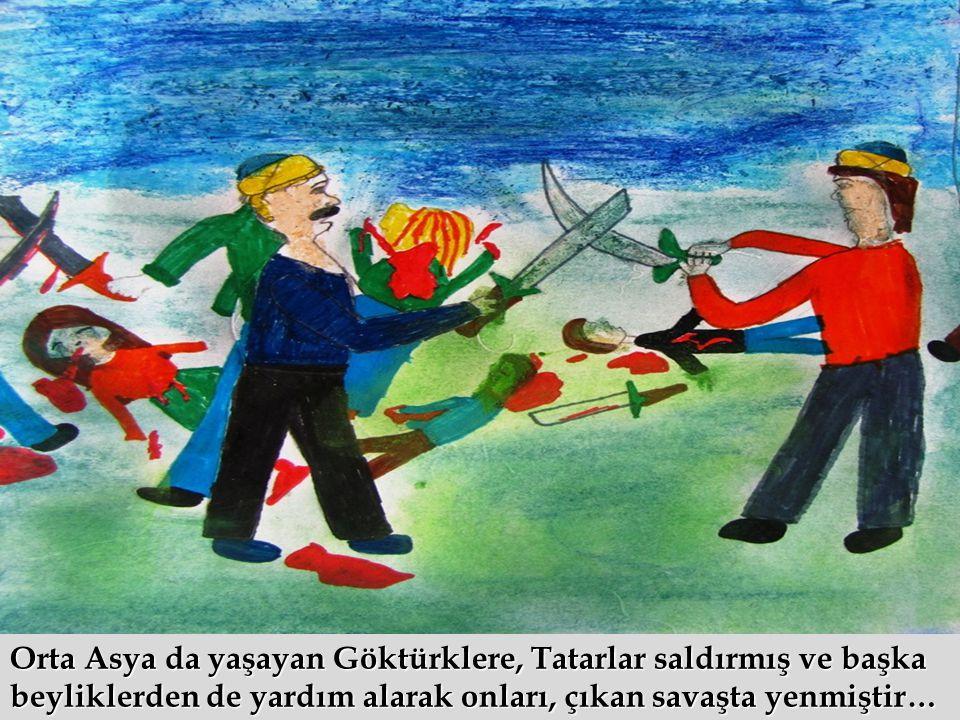 Orta Asya da yaşayan Göktürklere, Tatarlar saldırmış ve başka beyliklerden de yardım alarak onları, çıkan savaşta yenmiştir…
