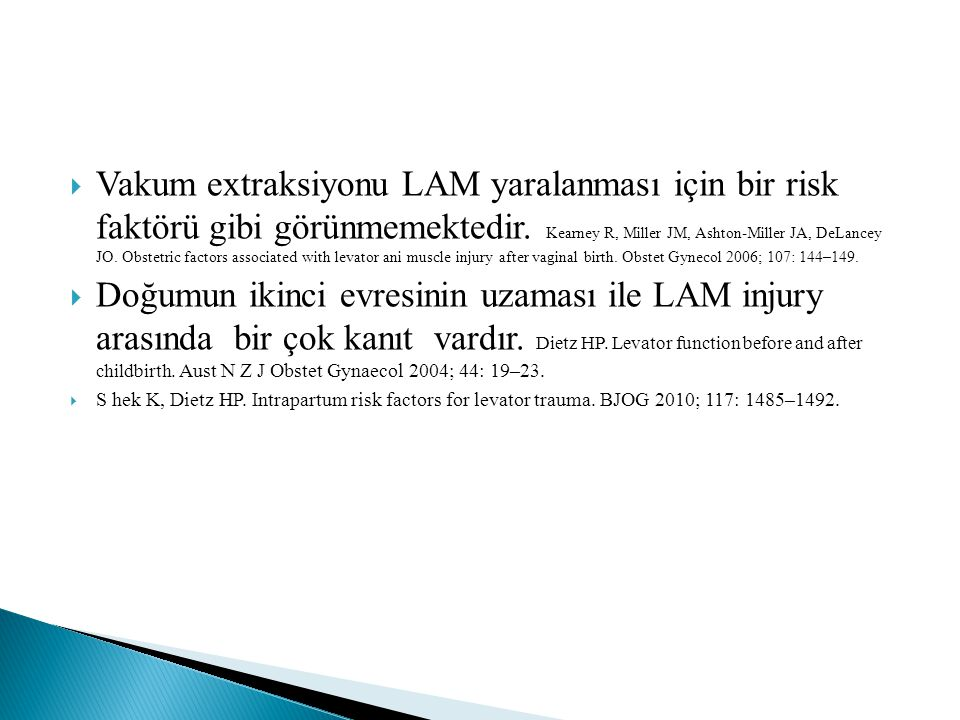 Vakum extraksiyonu LAM yaralanması için bir risk faktörü gibi görünmemektedir. Kearney R, Miller JM, Ashton-Miller JA, DeLancey JO. Obstetric factors associated with levator ani muscle injury after vaginal birth. Obstet Gynecol 2006; 107: 144–149.