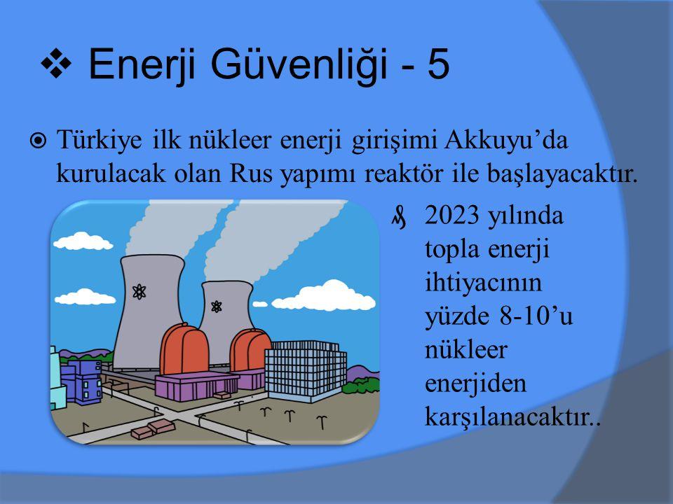 Enerji Güvenliği - 5 Türkiye ilk nükleer enerji girişimi Akkuyu'da kurulacak olan Rus yapımı reaktör ile başlayacaktır.