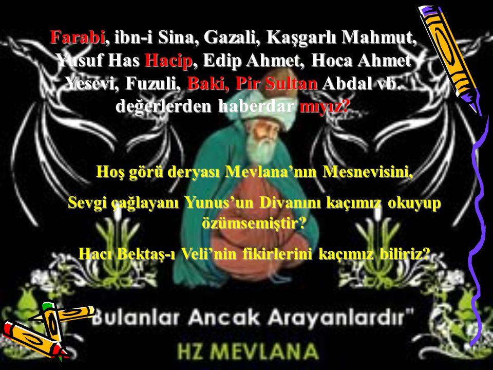 Farabi, ibn-i Sina, Gazali, Kaşgarlı Mahmut, Yusuf Has Hacip, Edip Ahmet, Hoca Ahmet Yesevi, Fuzuli, Baki, Pir Sultan Abdal vb. değerlerden haberdar mıyız