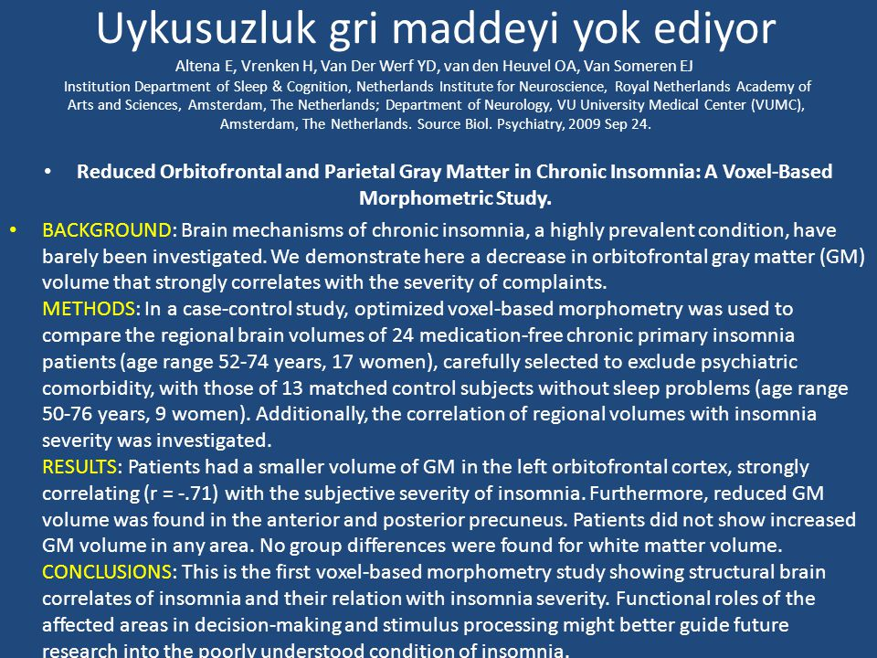 Uykusuzluk gri maddeyi yok ediyor Altena E, Vrenken H, Van Der Werf YD, van den Heuvel OA, Van Someren EJ Institution Department of Sleep & Cognition, Netherlands Institute for Neuroscience, Royal Netherlands Academy of Arts and Sciences, Amsterdam, The Netherlands; Department of Neurology, VU University Medical Center (VUMC), Amsterdam, The Netherlands. Source Biol. Psychiatry, 2009 Sep 24.