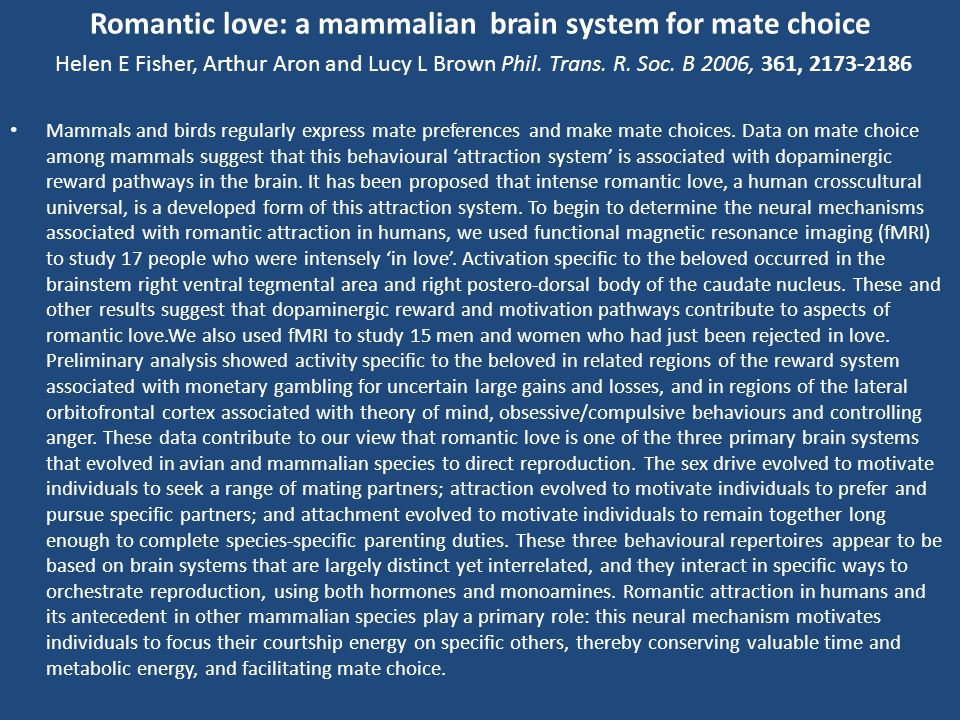 Romantic love: a mammalian brain system for mate choice Helen E Fisher, Arthur Aron and Lucy L Brown Phil. Trans. R. Soc. B 2006, 361, 2173-2186