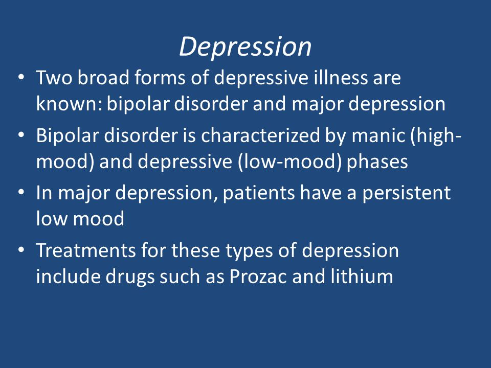 Depression Two broad forms of depressive illness are known: bipolar disorder and major depression.