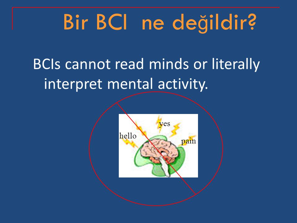 Bir BCI ne değildir BCIs cannot read minds or literally interpret mental activity. hello yes pain