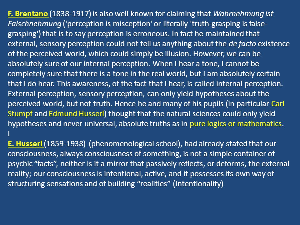 F. Brentano (1838-1917) is also well known for claiming that Wahrnehmung ist Falschnehmung ( perception is misception or literally truth-grasping is false-grasping ) that is to say perception is erroneous. In fact he maintained that external, sensory perception could not tell us anything about the de facto existence of the perceived world, which could simply be illusion. However, we can be absolutely sure of our internal perception. When I hear a tone, I cannot be completely sure that there is a tone in the real world, but I am absolutely certain that I do hear. This awareness, of the fact that I hear, is called internal perception. External perception, sensory perception, can only yield hypotheses about the perceived world, but not truth. Hence he and many of his pupils (in particular Carl Stumpf and Edmund Husserl) thought that the natural sciences could only yield hypotheses and never universal, absolute truths as in pure logics or mathematics.