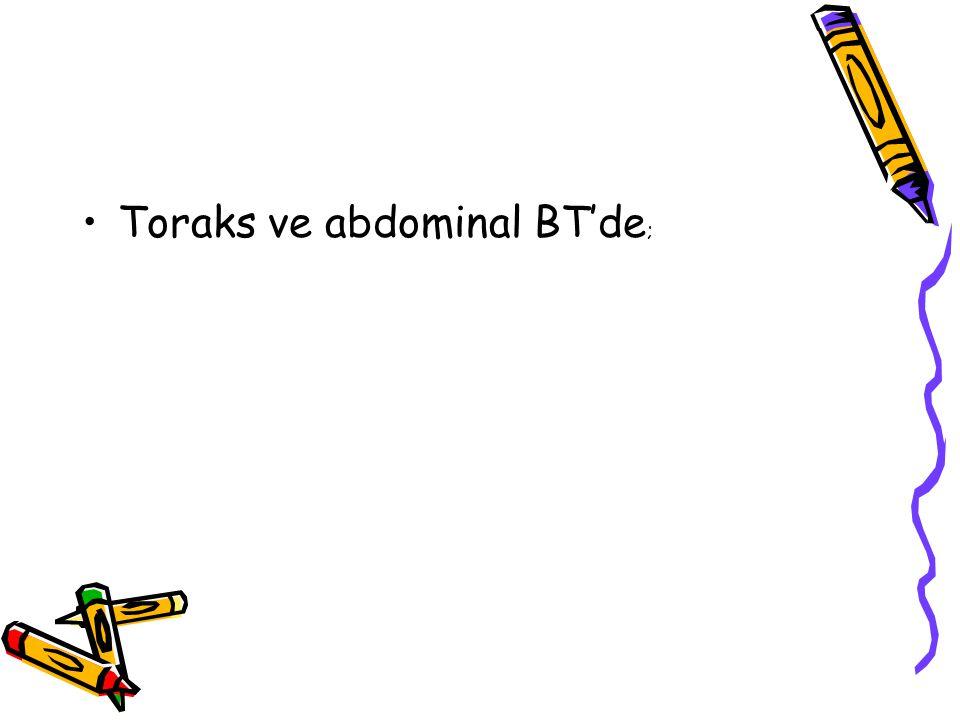 Toraks ve abdominal BT'de;