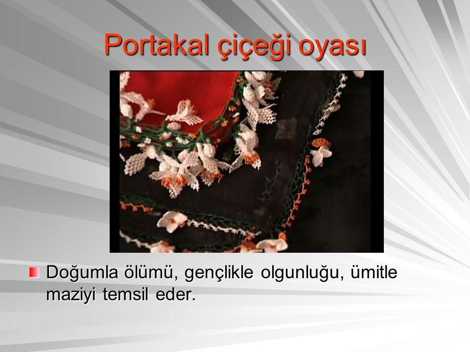 Portakal çiçeği oyası Doğumla ölümü, gençlikle olgunluğu, ümitle maziyi temsil eder.