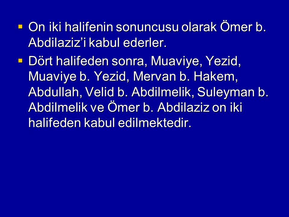 On iki halifenin sonuncusu olarak Ömer b. Abdilaziz'i kabul ederler.