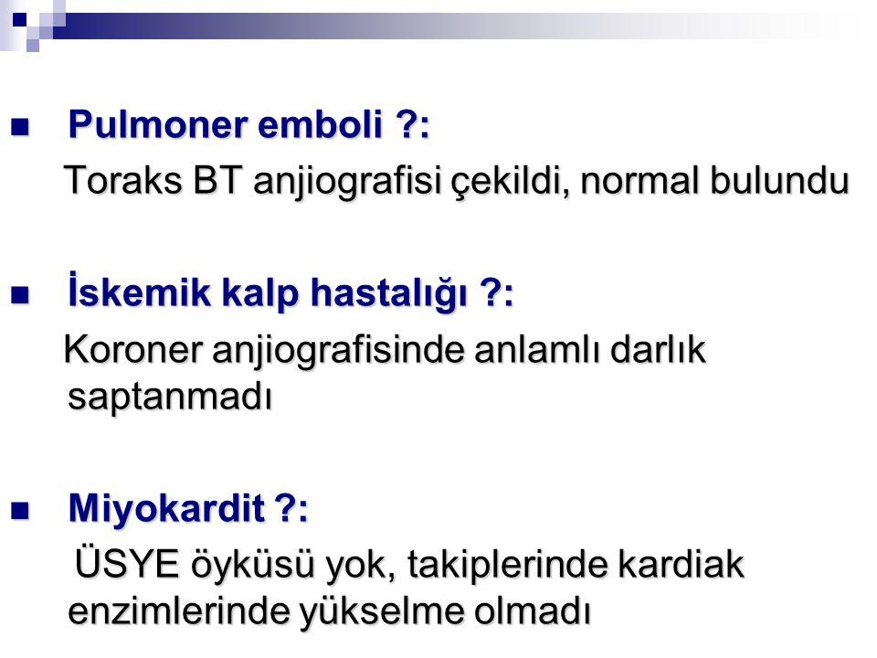 Pulmoner emboli : Toraks BT anjiografisi çekildi, normal bulundu. İskemik kalp hastalığı : Koroner anjiografisinde anlamlı darlık saptanmadı.