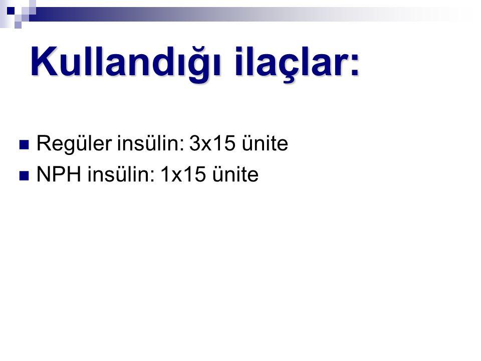 Kullandığı ilaçlar: Regüler insülin: 3x15 ünite