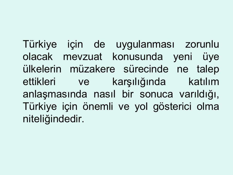 Türkiye için de uygulanması zorunlu olacak mevzuat konusunda yeni üye ülkelerin müzakere sürecinde ne talep ettikleri ve karşılığında katılım anlaşmasında nasıl bir sonuca varıldığı, Türkiye için önemli ve yol gösterici olma niteliğindedir.