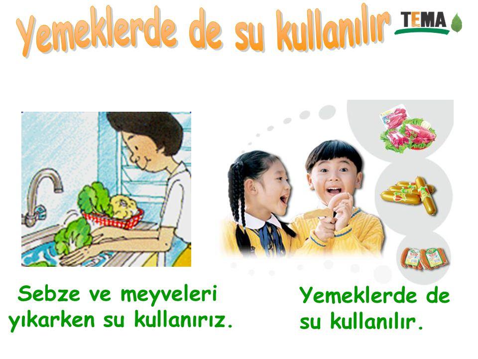 Yemeklerde de su kullanılır yıkarken su kullanırız.