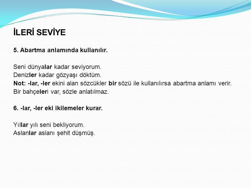 İLERİ SEVİYE 5. Abartma anlamında kullanılır.