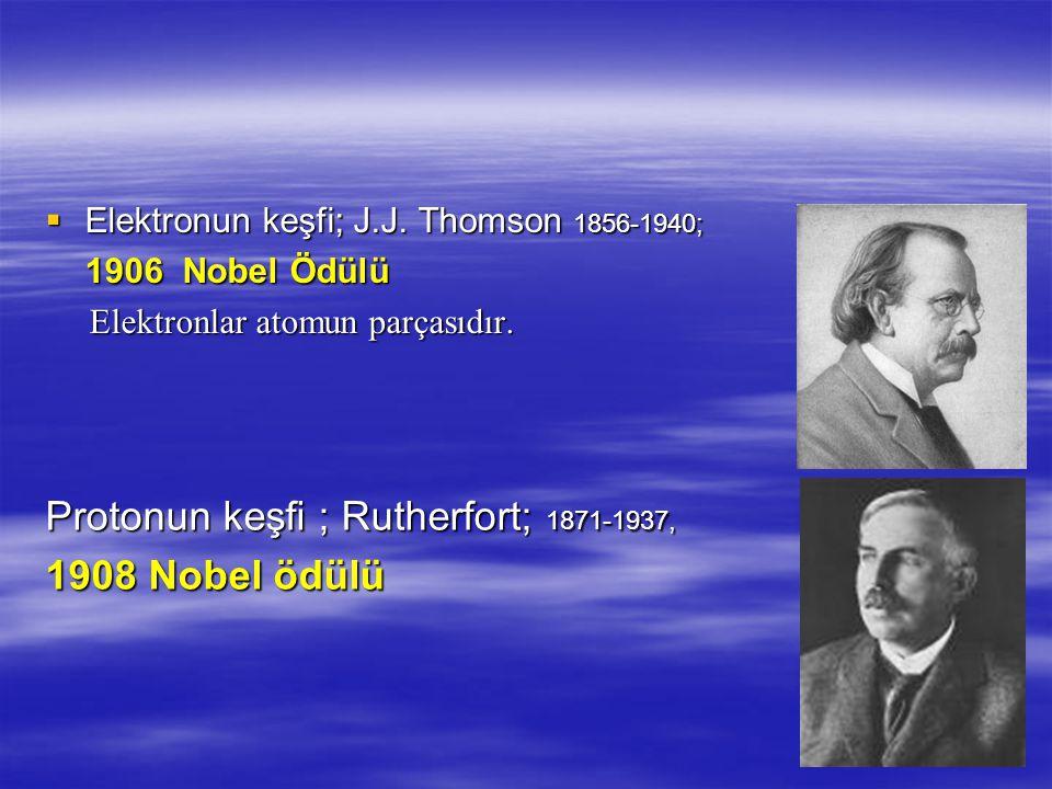 Protonun keşfi ; Rutherfort; 1871-1937, 1908 Nobel ödülü