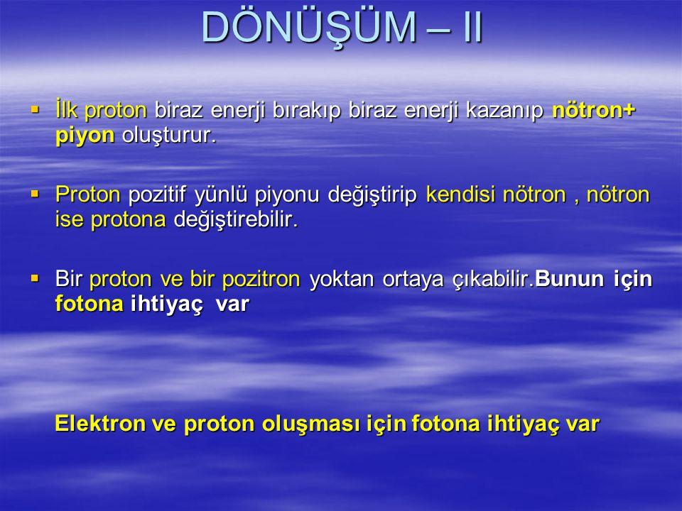 DÖNÜŞÜM – II İlk proton biraz enerji bırakıp biraz enerji kazanıp nötron+ piyon oluşturur.