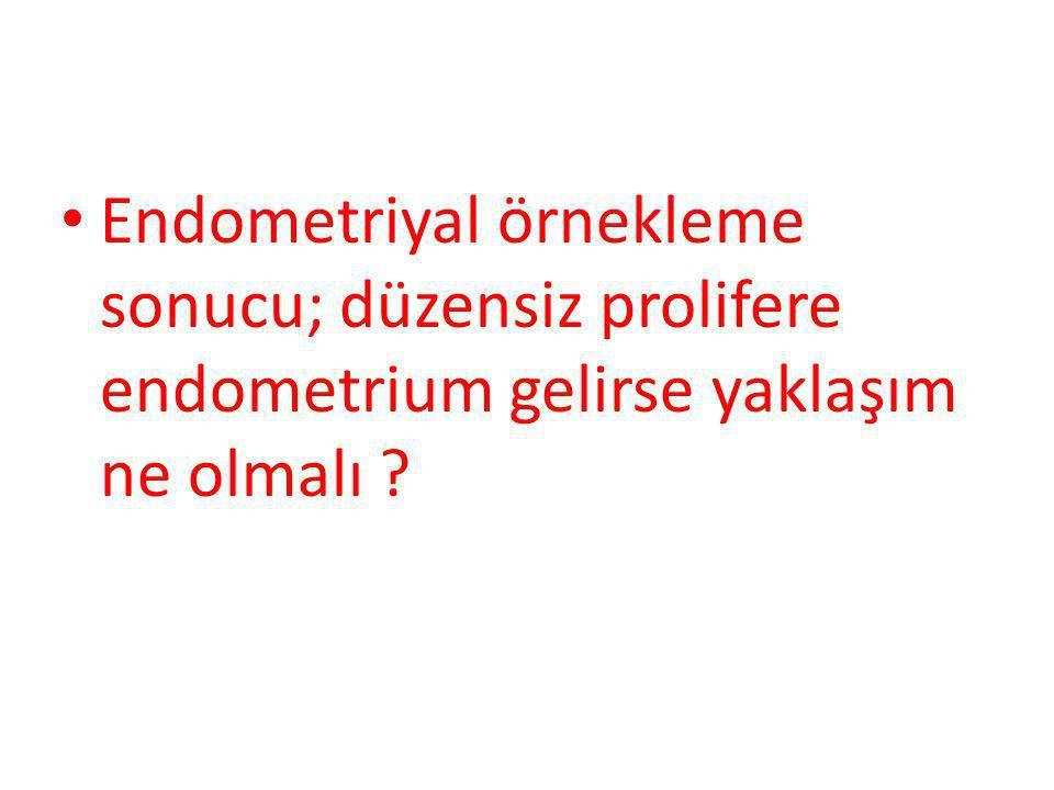 Endometriyal örnekleme sonucu; düzensiz prolifere endometrium gelirse yaklaşım ne olmalı