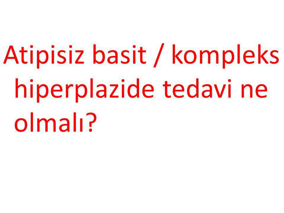 Atipisiz basit / kompleks hiperplazide tedavi ne olmalı