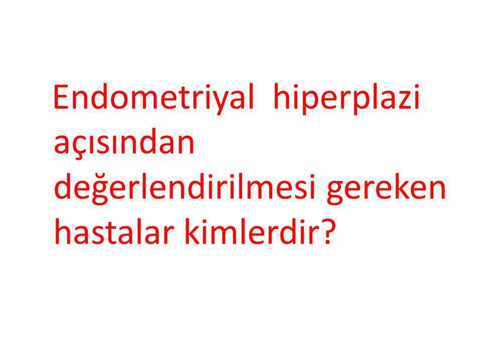 Endometriyal hiperplazi açısından değerlendirilmesi gereken hastalar kimlerdir