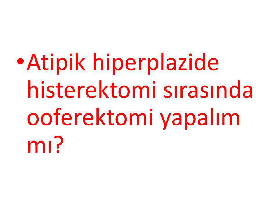 Atipik hiperplazide histerektomi sırasında ooferektomi yapalım mı