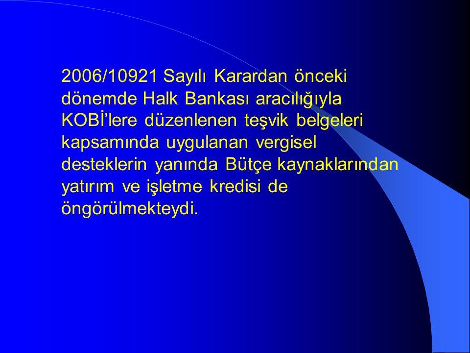 2006/10921 Sayılı Karardan önceki dönemde Halk Bankası aracılığıyla KOBİ'lere düzenlenen teşvik belgeleri kapsamında uygulanan vergisel desteklerin yanında Bütçe kaynaklarından yatırım ve işletme kredisi de öngörülmekteydi.