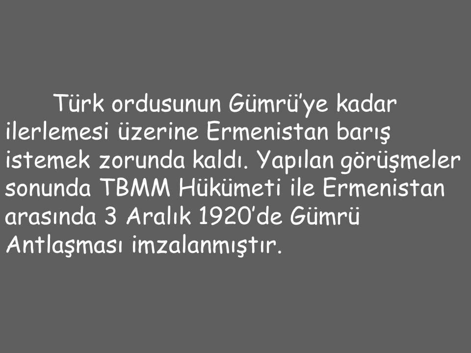 Türk ordusunun Gümrü'ye kadar ilerlemesi üzerine Ermenistan barış istemek zorunda kaldı.