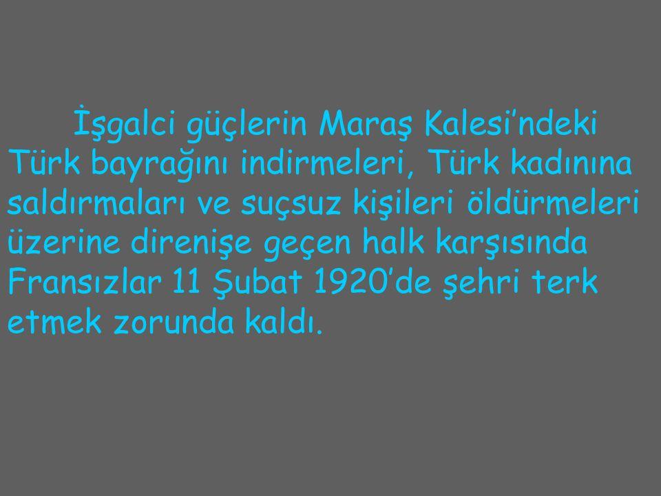 İşgalci güçlerin Maraş Kalesi'ndeki Türk bayrağını indirmeleri, Türk kadınına saldırmaları ve suçsuz kişileri öldürmeleri üzerine direnişe geçen halk karşısında Fransızlar 11 Şubat 1920'de şehri terk etmek zorunda kaldı.