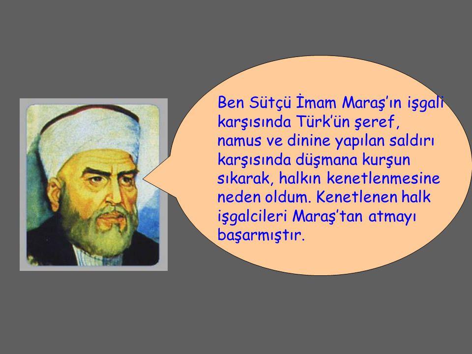 Ben Sütçü İmam Maraş'ın işgali karşısında Türk'ün şeref, namus ve dinine yapılan saldırı karşısında düşmana kurşun sıkarak, halkın kenetlenmesine neden oldum.