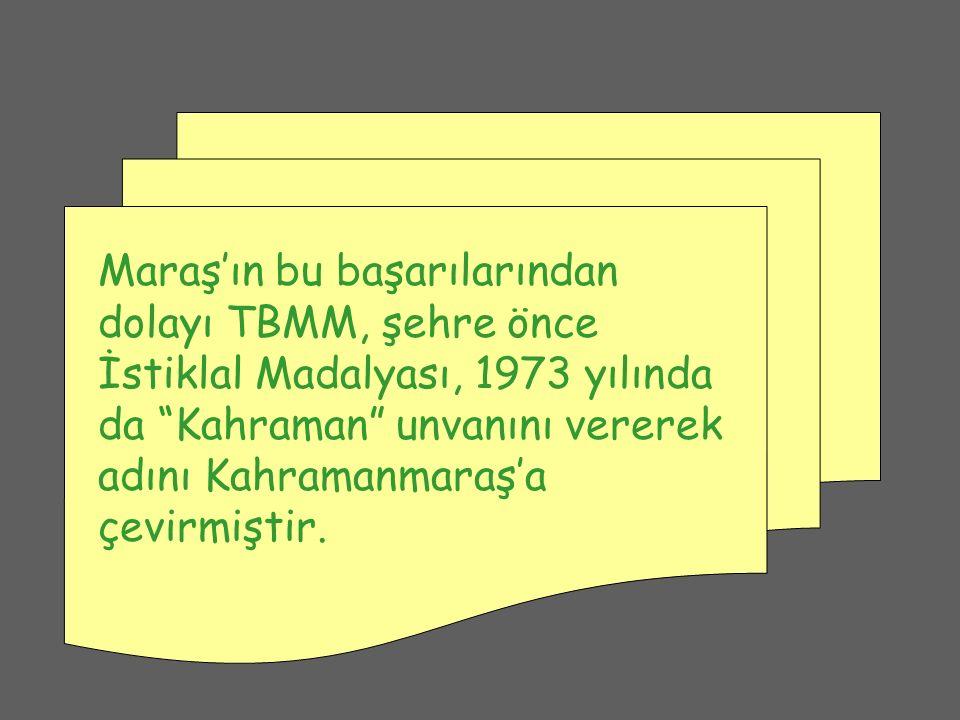 Maraş'ın bu başarılarından dolayı TBMM, şehre önce İstiklal Madalyası, 1973 yılında da Kahraman unvanını vererek adını Kahramanmaraş'a çevirmiştir.