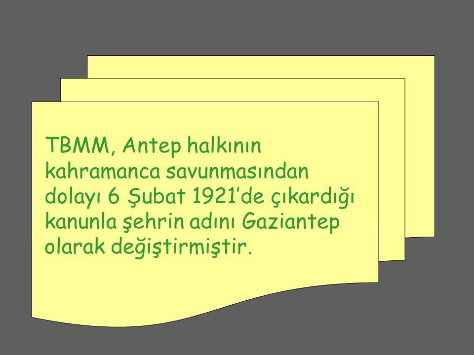 TBMM, Antep halkının kahramanca savunmasından dolayı 6 Şubat 1921'de çıkardığı kanunla şehrin adını Gaziantep olarak değiştirmiştir.