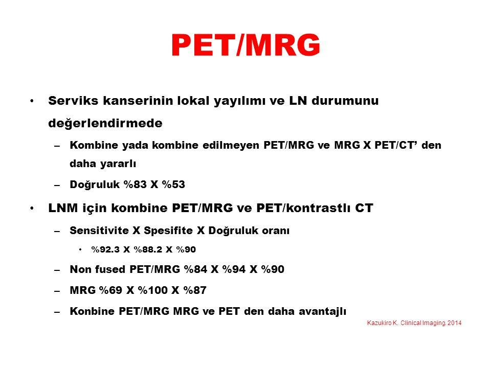 PET/MRG Serviks kanserinin lokal yayılımı ve LN durumunu değerlendirmede. Kombine yada kombine edilmeyen PET/MRG ve MRG X PET/CT' den daha yararlı.