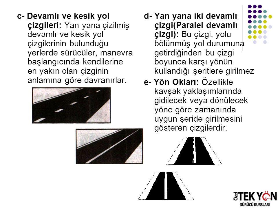 c- Devamlı ve kesik yol çizgileri: Yan yana çizilmiş devamlı ve kesik yol çizgilerinin bulunduğu yerlerde sürücüler, manevra başlangıcında kendilerine en yakın olan çizginin anlamına göre davranırlar.