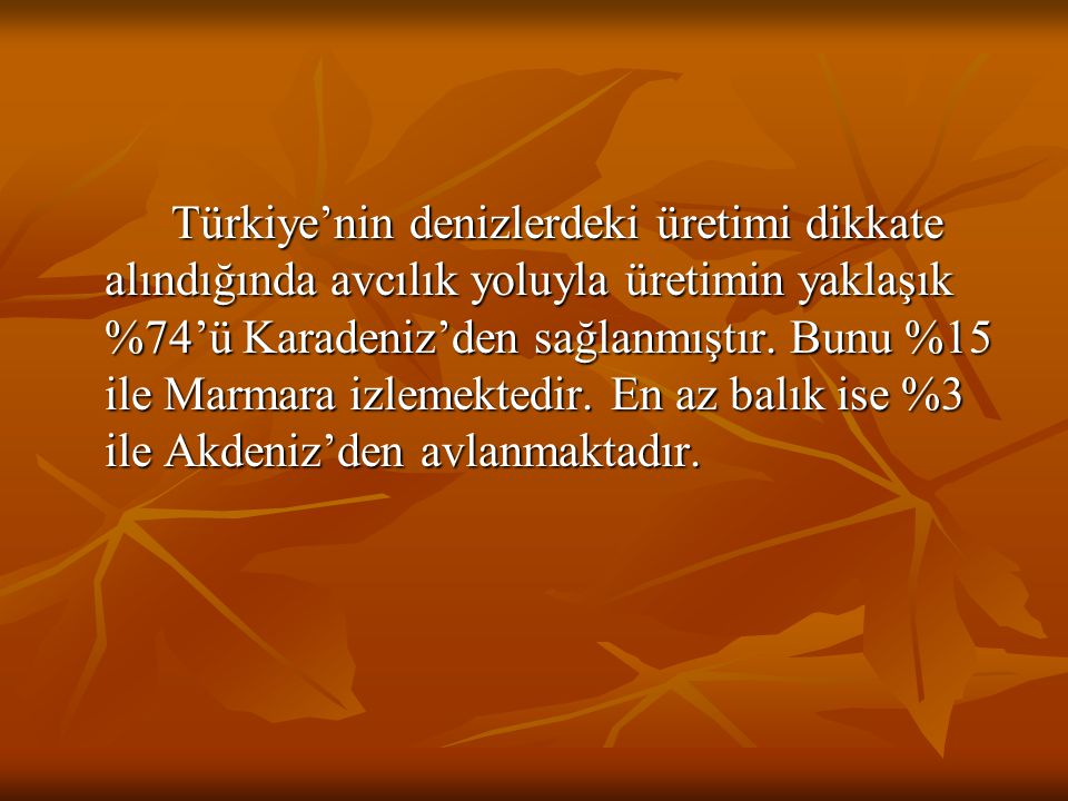 Türkiye'nin denizlerdeki üretimi dikkate alındığında avcılık yoluyla üretimin yaklaşık %74'ü Karadeniz'den sağlanmıştır.