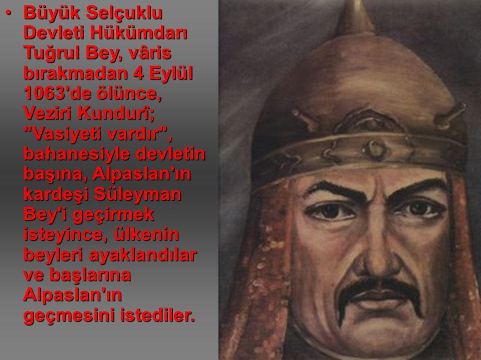 Büyük Selçuklu Devleti Hükümdarı Tuğrul Bey, vâris bırakmadan 4 Eylül 1063 de ölünce, Veziri Kundurî; Vasiyeti vardır , bahanesiyle devletin başına, Alpaslan ın kardeşi Süleyman Bey i geçirmek isteyince, ülkenin beyleri ayaklandılar ve başlarına Alpaslan ın geçmesini istediler.