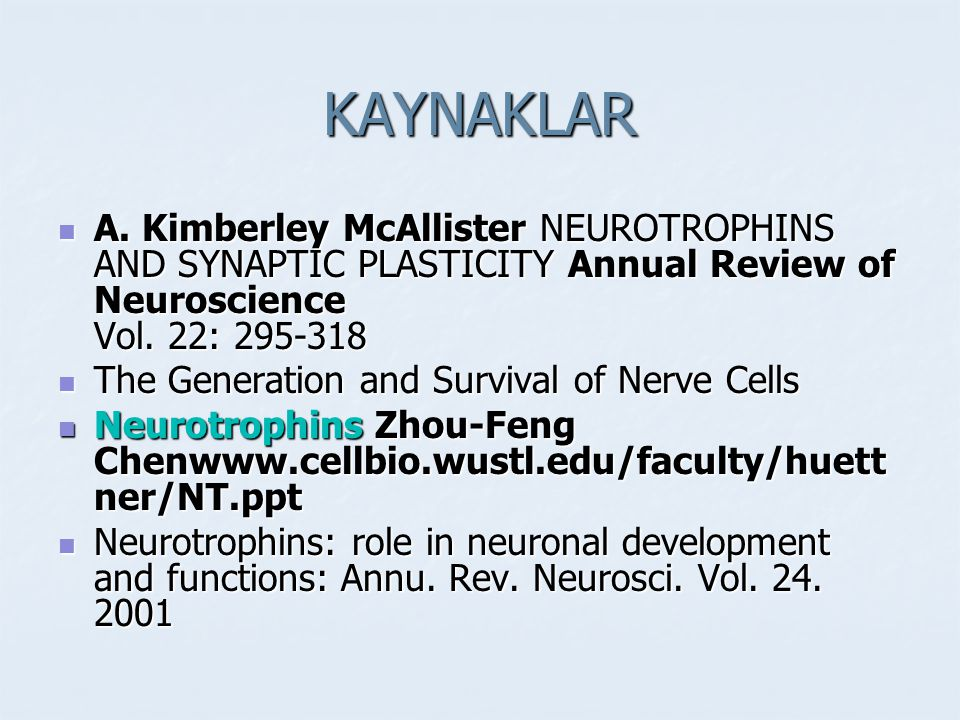 KAYNAKLAR A. Kimberley McAllister NEUROTROPHINS AND SYNAPTIC PLASTICITY Annual Review of Neuroscience Vol. 22: 295-318.
