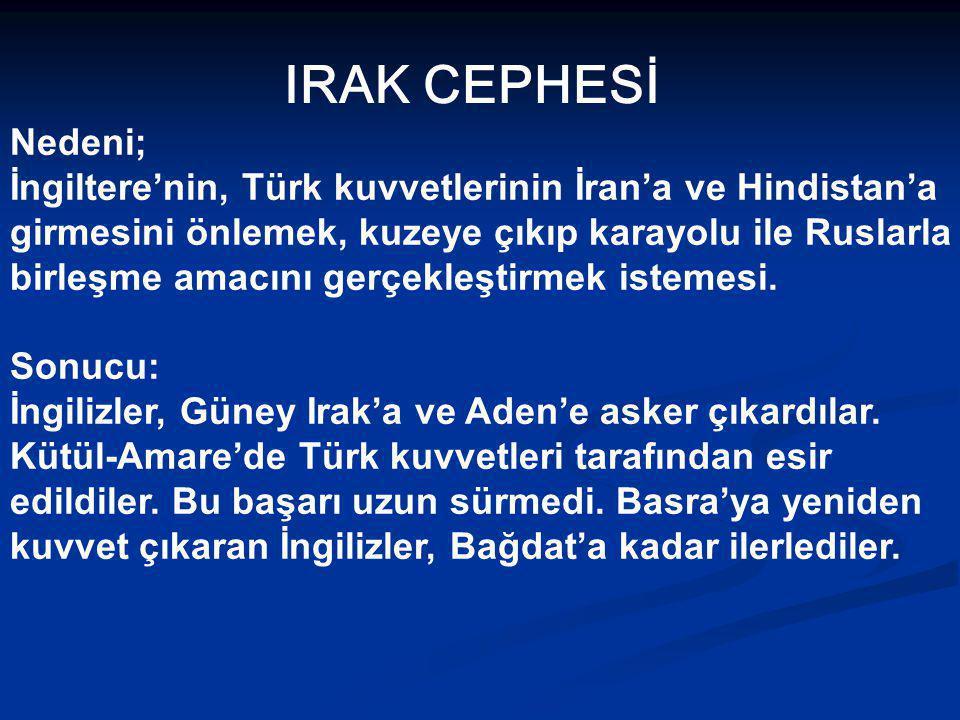 IRAK CEPHESİ Nedeni; İngiltere'nin, Türk kuvvetlerinin İran'a ve Hindistan'a. girmesini önlemek, kuzeye çıkıp karayolu ile Ruslarla.