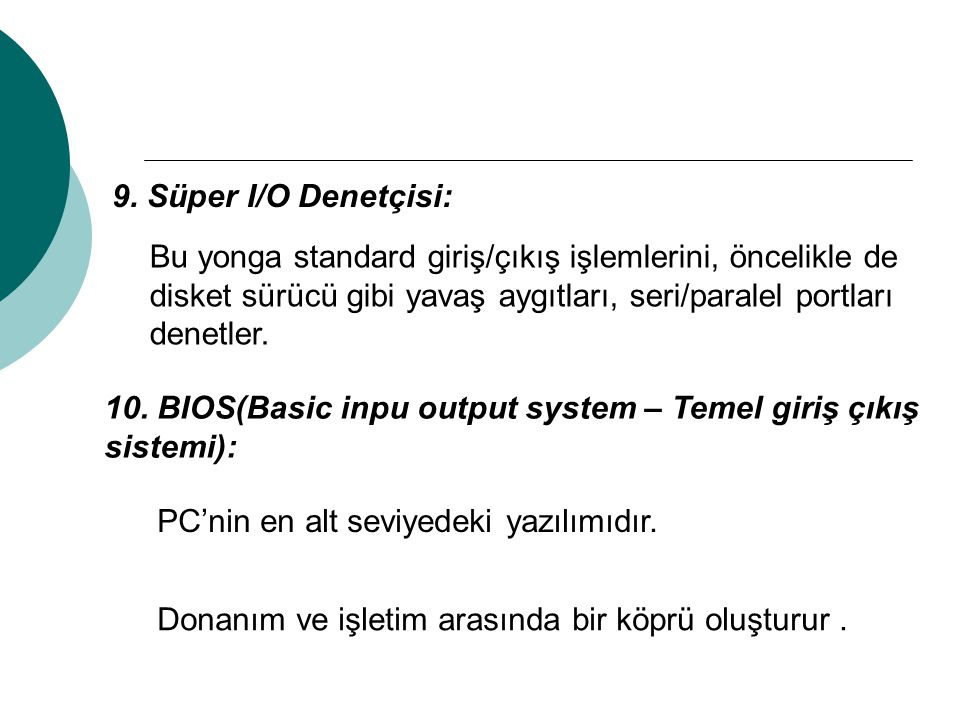 9. Süper I/O Denetçisi: Bu yonga standard giriş/çıkış işlemlerini, öncelikle de disket sürücü gibi yavaş aygıtları, seri/paralel portları denetler.
