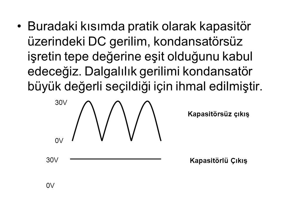 Buradaki kısımda pratik olarak kapasitör üzerindeki DC gerilim, kondansatörsüz işretin tepe değerine eşit olduğunu kabul edeceğiz. Dalgalılık gerilimi kondansatör büyük değerli seçildiği için ihmal edilmiştir.