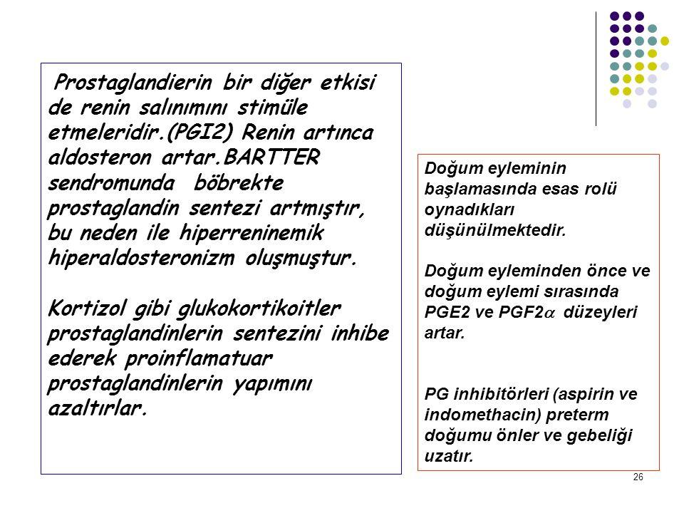 Prostaglandierin bir diğer etkisi de renin salınımını stimüle etmeleridir.(PGI2) Renin artınca aldosteron artar.BARTTER sendromunda böbrekte prostaglandin sentezi artmıştır, bu neden ile hiperreninemik hiperaldosteronizm oluşmuştur. Kortizol gibi glukokortikoitler prostaglandinlerin sentezini inhibe ederek proinflamatuar prostaglandinlerin yapımını azaltırlar.