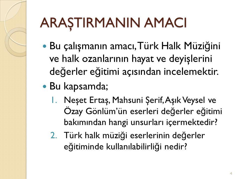 ARAŞTIRMANIN AMACI Bu çalışmanın amacı, Türk Halk Müziğini ve halk ozanlarının hayat ve deyişlerini değerler eğitimi açısından incelemektir.
